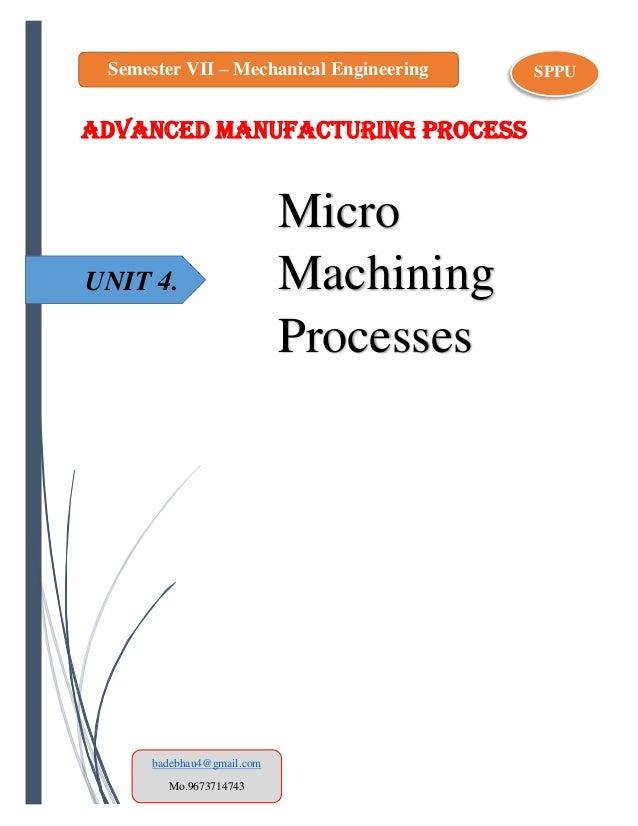 UNIT 4. ADVANCED MANUFACTURING PROCESS Micro Machining Processes Semester VII – Mechanical Engineering SPPU badebhau4@gmai...