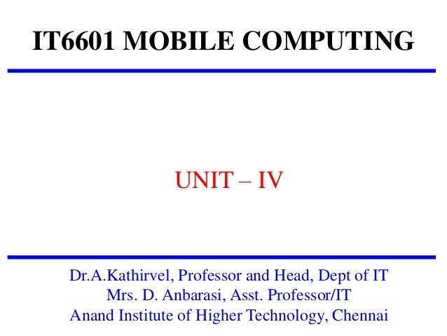 IT6601 MOBILE COMPUTING UNIT – IV Dr.A.Kathirvel, Professor and Head, Dept of IT Mrs. D. Anbarasi, Asst. Professor/IT Anan...
