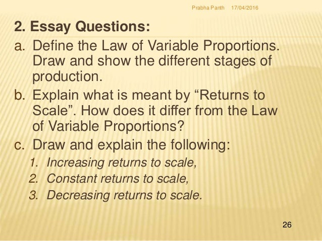 explain the law of variable proportion 1 only one factor varies while all the rest are fixed 2 the factor-proportion varies as more and more of the units of the variable factor are employed to increase output 4 returns to a factor or to variable proportions end up in negative returns 3 it is a short-run phenomenon 5 returns to.