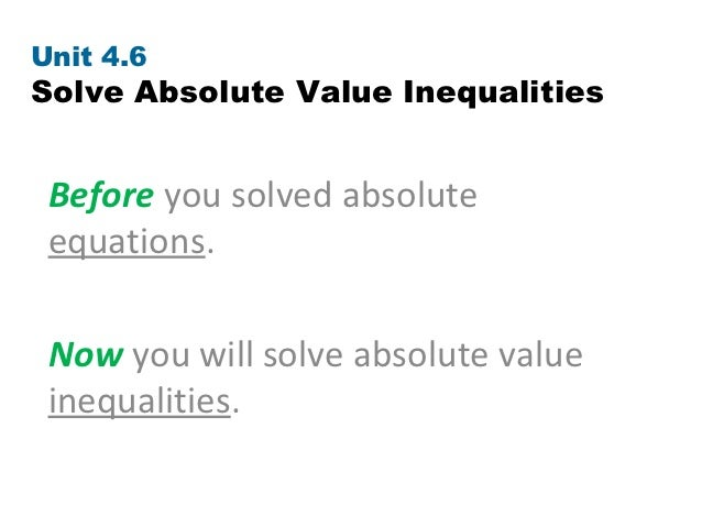 Unit 4.6Solve Absolute Value Inequalities Before you solved absolute equations. Now you will solve absolute value inequali...