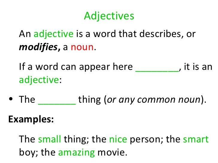 Adjectives <ul><li>An  adjective  is a word that describes, or  modifies ,  a  noun .  </li></ul><ul><li>If a word can app...