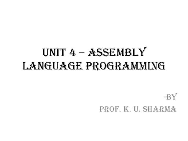 UNIT 4 – Assembly Language Programming -By Prof. K. U. Sharma