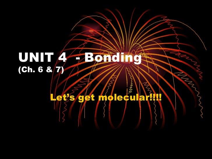 UNIT 4  - Bonding (Ch. 6 & 7) Let's get molecular!!!!
