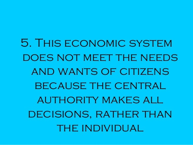 5. This economic system does not meet the needs and wants of citizens because the central authority makes all decisions, r...