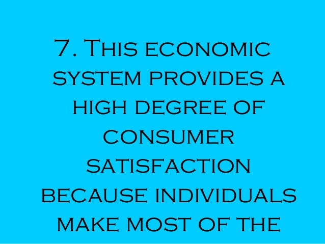 7. This economic system provides a high degree of consumer satisfaction because individuals make most of the