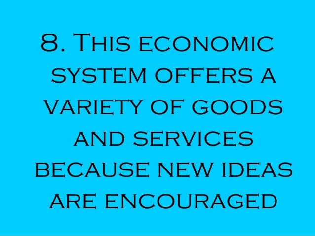 8. This economic system offers a variety of goods and services because new ideas are encouraged