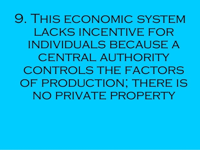 9. This economic system lacks incentive for individuals because a central authority controls the factors of production; th...