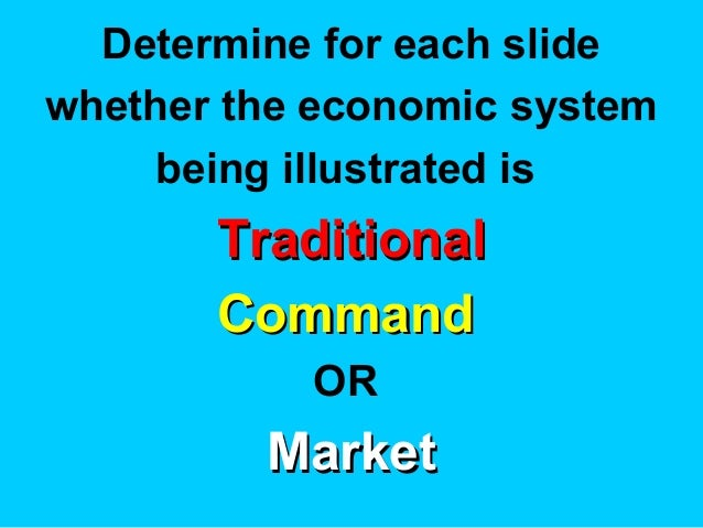 Determine for each slide whether the economic system being illustrated is TraditionalTraditional CommandCommand OR MarketM...