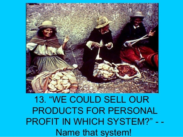 """13. """"WE COULD SELL OUR PRODUCTS FOR PERSONAL PROFIT IN WHICH SYSTEM?"""" - - Name that system!"""