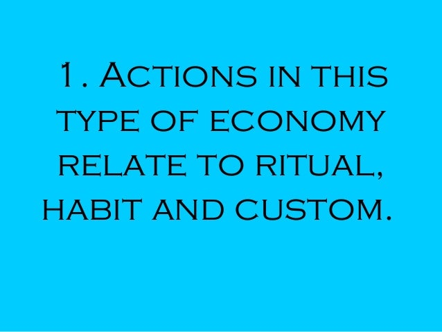 1. Actions in this type of economy relate to ritual, habit and custom.