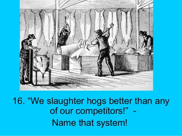 """16. """"We slaughter hogs better than any of our competitors!"""" - Name that system!"""