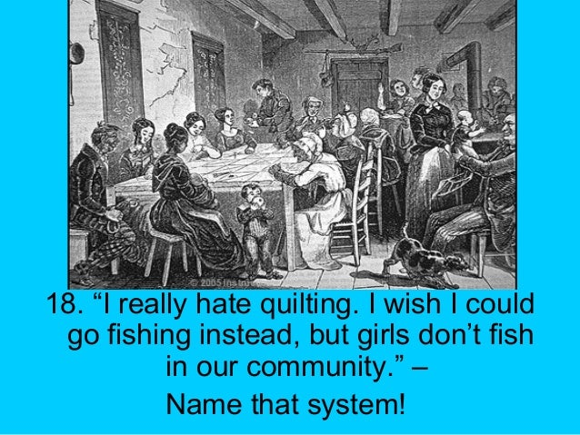 """18. """"I really hate quilting. I wish I could go fishing instead, but girls don't fish in our community."""" – Name that system!"""