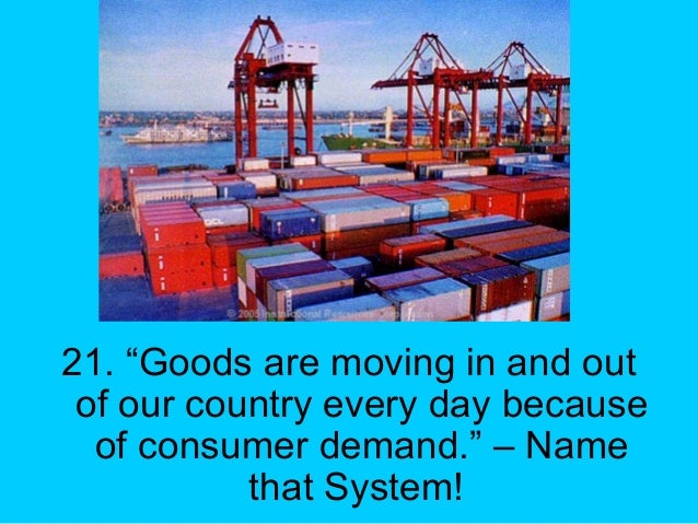 """21. """"Goods are moving in and out of our country every day because of consumer demand."""" – Name that System!"""