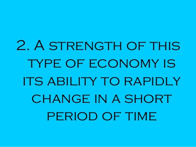 2. A strength of this type of economy is its ability to rapidly change in a short period of time