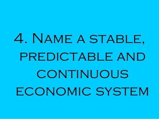 4. Name a stable, predictable and continuous economic system
