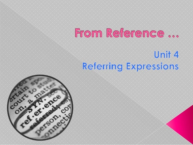 1.   Develop the notion of reference  by     considering the range of expressions that     speakers may use to refer to s...
