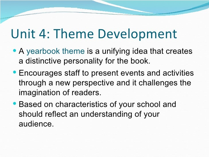 Unit 4: Theme Development <ul><li>A  yearbook theme  is a unifying idea that creates a distinctive personality for the boo...