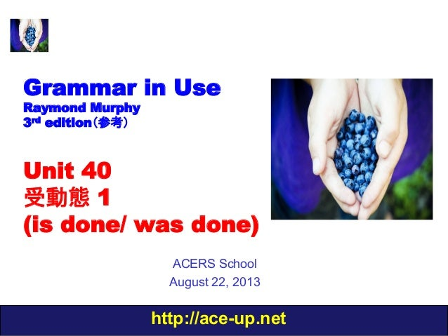http://ace-up.net Grammar in Use Raymond Murphy 3rd edition(参考) Unit 40 受動態 1 (is done/ was done) ACERS School August 22, ...