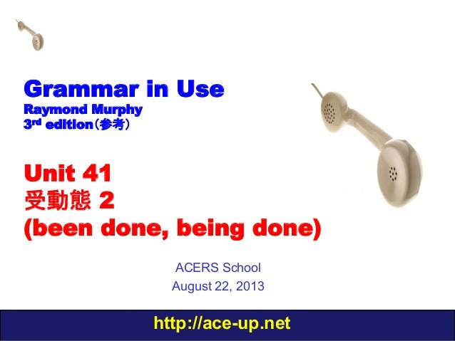 http://ace-up.net Grammar in Use Raymond Murphy 3rd edition(参考) Unit 41 受動態 2 (been done, being done) ACERS School August ...