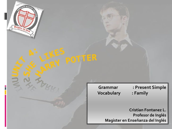 Unit 4:Shelikesharrypotter<br />Grammar	: Present Simple<br />Vocabulary	: Family<br />Cristian Fontanez L.<br />Profesor ...