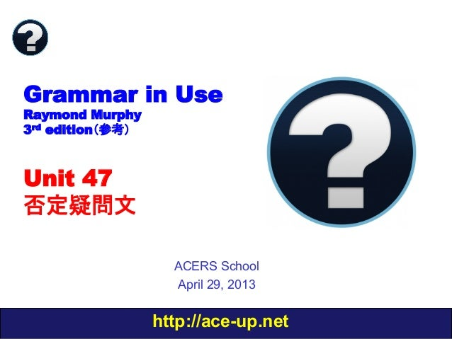 http://ace-up.net Grammar in Use Raymond Murphy 3rd edition(参考) Unit 47 否定疑問文 ACERS School April 29, 2013