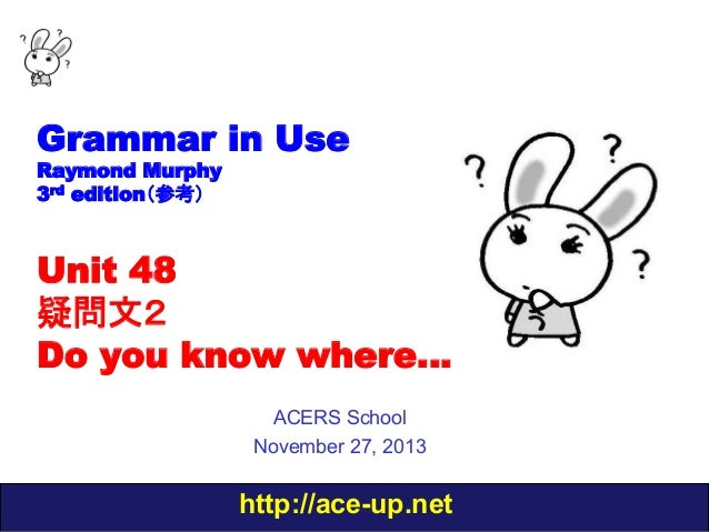 Grammar in Use Raymond Murphy 3rd edition(参考)  Unit 48 疑問文2  Do you know where… ACERS School November 27, 2013  http://ace...