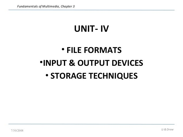 Fundamentals of Multimedia, Chapter 3  UNIT- IV  • FILE FORMATS  •INPUT & OUTPUT DEVICES  • STORAGE TECHNIQUES  7/30/2008 ...