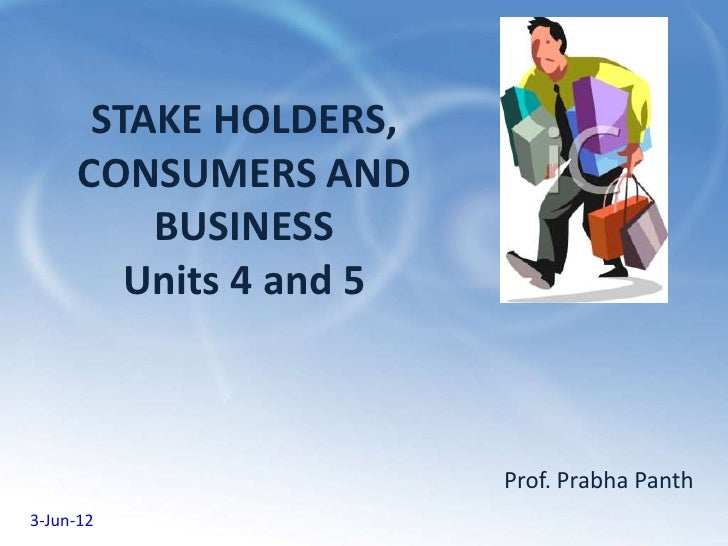 STAKE HOLDERS,      CONSUMERS AND          BUSINESS         Units 4 and 5                         Prof. Prabha Panth3-Jun-12