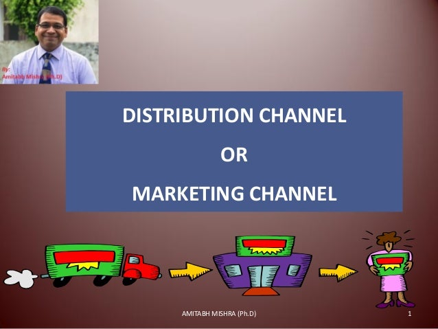 DISTRIBUTION CHANNEL OR MARKETING CHANNEL 1AMITABH MISHRA (Ph.D)