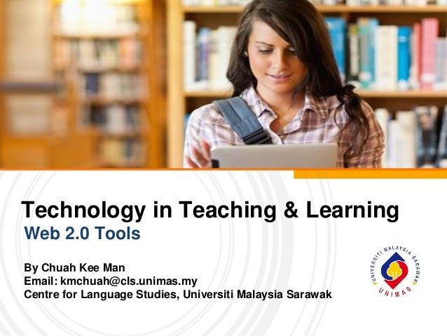Technology in Teaching & Learning Web 2.0 Tools By Chuah Kee Man Email: kmchuah@cls.unimas.my Centre for Language Studies,...
