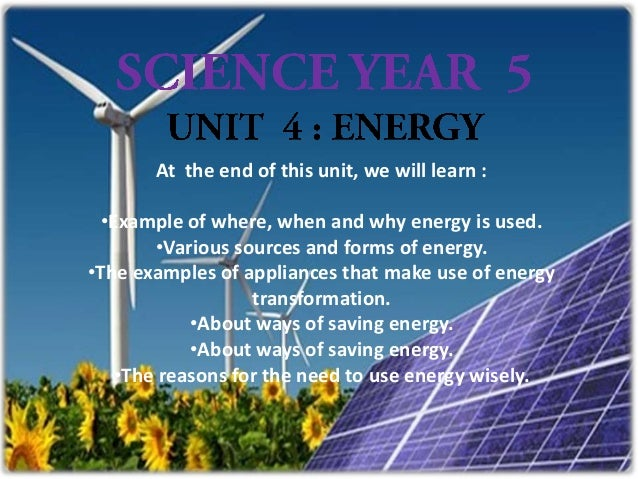 At the end of this unit, we will learn :  •Example of where, when and why energy is used.        •Various sources and form...