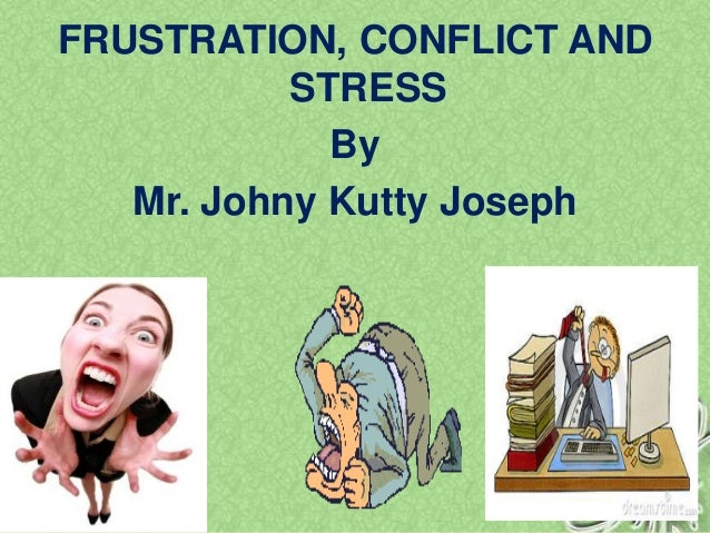 FRUSTRATION, CONFLICT AND STRESS By Mr. Johny Kutty Joseph