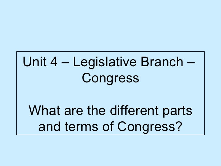 Unit 4 – Legislative Branch –  Congress What are the different parts and terms of Congress?