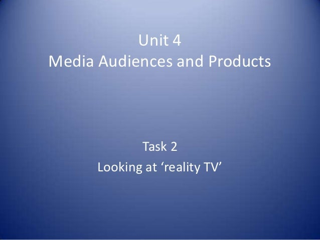Unit 4Media Audiences and Products             Task 2      Looking at 'reality TV'