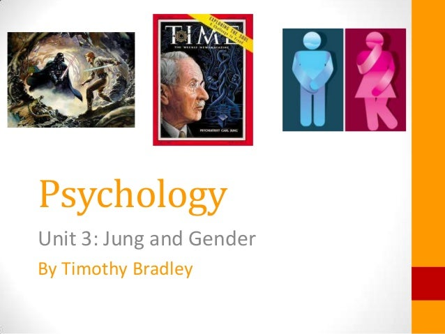 Psychology Unit 3: Jung and Gender By Timothy Bradley