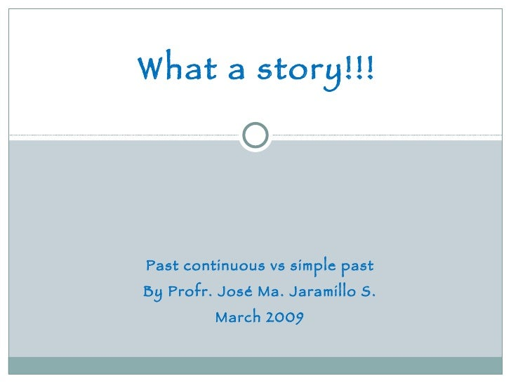 What a story!!! Past continuous vs simple past By Profr. José Ma. Jaramillo S. March 2009