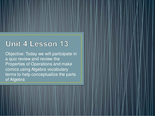 Objective: Today we will participate ina quiz review and review theProperties of Operations and makecomics using Algebra v...