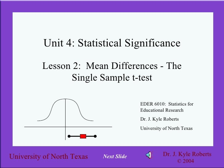 Unit 4: Statistical Significance Lesson 2:  Mean Differences - The Single Sample t-test EDER 6010:  Statistics for Educati...
