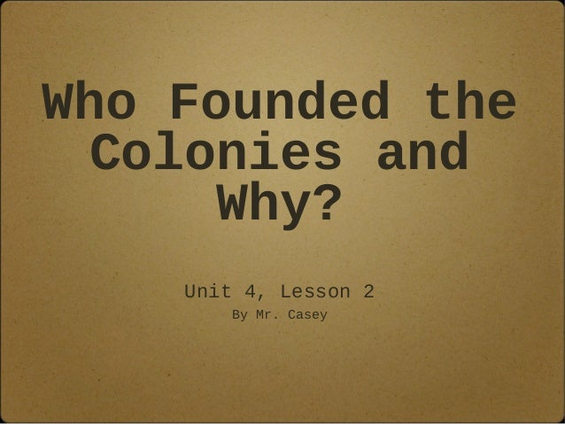 Who Founded the Colonies and Why? Unit 4, Lesson 2 By Mr. Casey