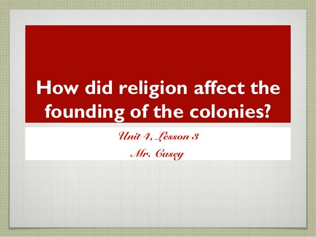 How did religion affect the founding of the colonies? Unit 4, Lesson 3 Mr. Casey