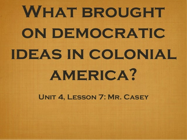 What brought on democratic ideas in colonial america? Unit 4, Lesson 7: Mr. Casey