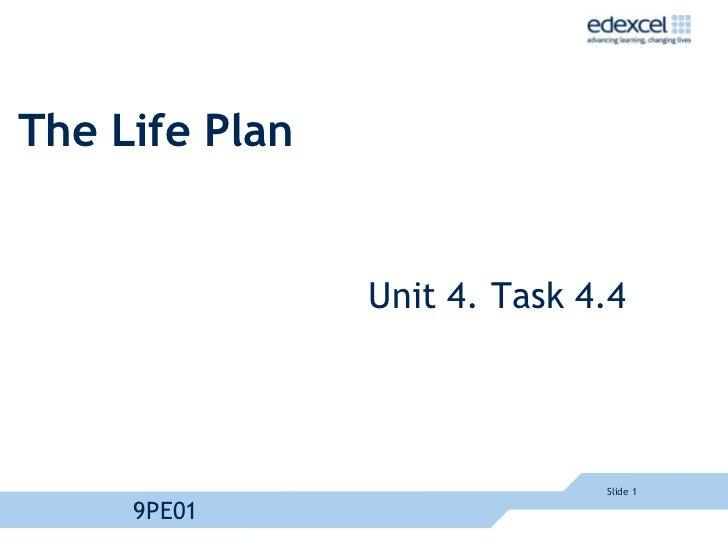 Slide 1<br />9PE01<br />The Life Plan<br />Unit 4. Task 4.4<br />