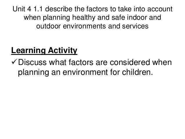 factors to take into account when planning healthy and safe indoor and outdoor environments and serv Assessment criteria 311 describe the factors to take into account when planning healthy and safe indoor and outdoor environments and services.
