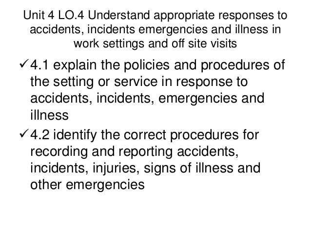 explain the policies and procedures of the setting or service in response to accidents incidents eme Accidents/incidents relating to staff or visitors to the setting should be reported to the manager and recorded using the school forms  we would always follow our accident procedures in any accident or injury.