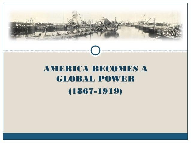 AMERICA BECOMES A GLOBAL POWER (1867-1919)