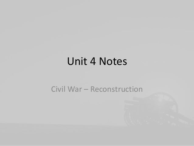 Unit 4 Notes Civil War – Reconstruction