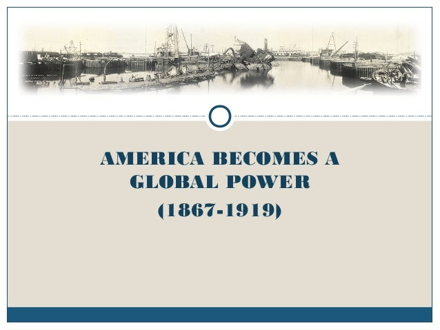 AMERICA BECOMES A GLOBAL POWER (1867-1919)