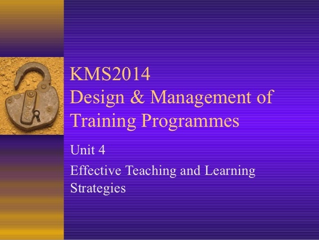 KMS2014Design & Management ofTraining ProgrammesUnit 4Effective Teaching and LearningStrategies