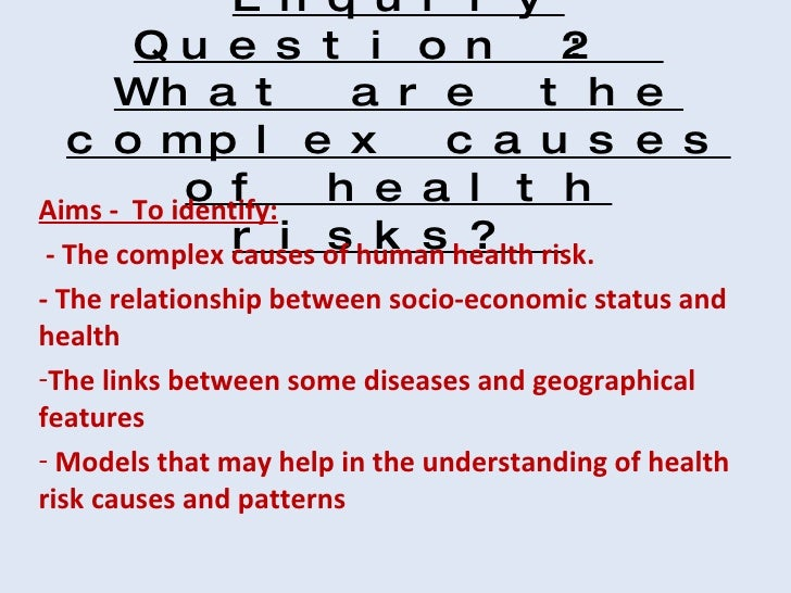 Enquiry Question 2:  What are the complex causes of health risks?  <ul><li>Aims -  To identify: </li></ul><ul><li>- The co...