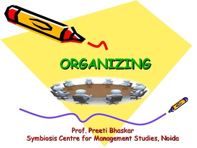 ORGANIZINGORGANIZINGProf. Preeti BhaskarProf. Preeti BhaskarSymbiosis Centre for Management Studies, NoidaSymbiosis Centre...
